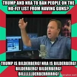 Alex Jones  - TRUMP AND NRA TO BAN PEOPLE ON THE NO-FLY LIST FROM HAVING GUNS? TRUMP IS BILDERBERG! NRA IS BILDERBERG! BILDERBERG! BILDERBERG! BILLLLLLDERBERRRRRG!