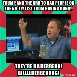 Alex Jones  - TRUMP AND THE NRA TO BAN PEOPLE ON THE NO-FLY LIST FROM HAVING GUNS? THEY'RE BILDERBERG! BILLLLDERBERRRG!