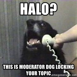 hello? yes this is dog - Halo? This is moderator dog locking your topic