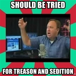 Alex Jones  - should be tried for treason and sedition