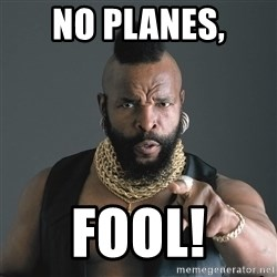 Mr T Fool - no planes, fool!