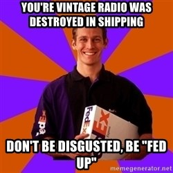 "FedSex Shipping Guy - you're vintage radio was destroyed in shipping don't be disgusted, be ""fed up"""