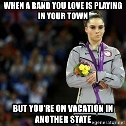 unimpressed McKayla Maroney 2 - When a band you love is playing in your town But you're on vacation in another state