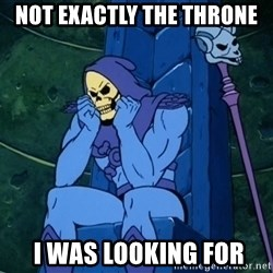 Skeletor sitting - Not exactly the throne  i was looking for