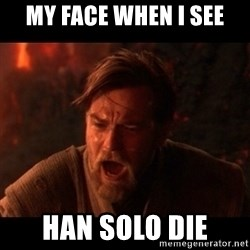 You were the chosen one  - my face when i see han solo die