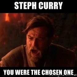 You were the chosen one  - Steph Curry You were the chosen one