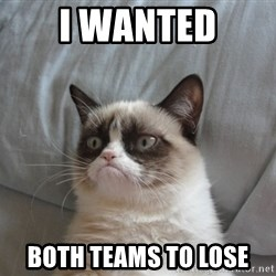 Grumpy cat good - I wanted both teams to lose