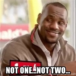 lebron -  Not one...Not two...