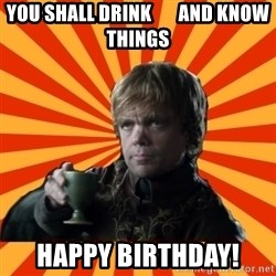 Tyrion Lannister - you shall drink       and know things Happy birthday!