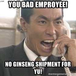 Chinese Factory Foreman - You bad emproyee! no ginseng shipment for yu!