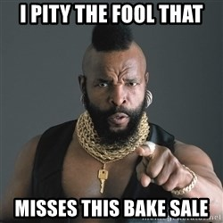 Mr T Fool - I pity the fool that misses this bake sale