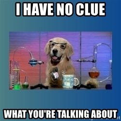 Chemistry Dog - i have no clue   what you're talking about