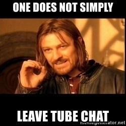 one does not  - One does not simply leave tube chat