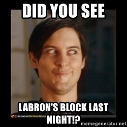 Tobey_Maguire - did you see  labron's block last night!?