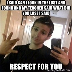 Thug life guy - i said can i look in the lost and found and my teacher said what did you lose i said  RESPECT for you