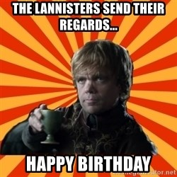 Tyrion Lannister - The Lannisters send their regards... Happy Birthday