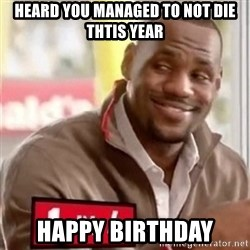 lebron - Heard you managed to not die thtis year Happy birthday