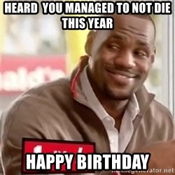 lebron - Heard  you managed to not die this year happy birthday
