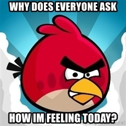 Angry Bird - why does everyone ask how im feeling today?