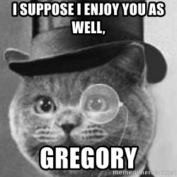 Monocle Cat - I suppose i enjoy you as well,  Gregory