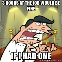 If I had one- Timmy's Dad - 3 hours at the job would be fine IF I HAD ONE