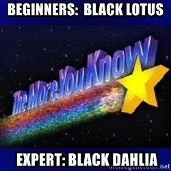 The more you know - Beginners:  Black Lotus  Expert: Black Dahlia