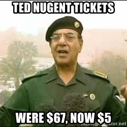 Iraqi Information Minister - Ted nugent Tickets were $67, now $5