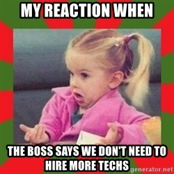 dafuq girl - My reaction when The boss says we don't need to hire more techs