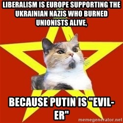"""Lenin Cat Red - Liberalism is Europe supporting the Ukrainian Nazis who burned unionists alive,  because Putin is """"evil-er"""""""