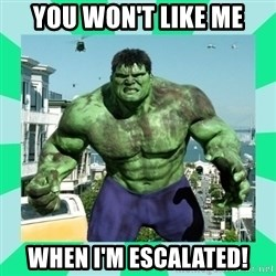 THe Incredible hulk - You won't like me When I'm escalated!