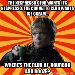 Tyrion Lannister - the nespresso club wants its nespresso, the cornetto club wants ice cream... where's the club of  bourbon and booze?