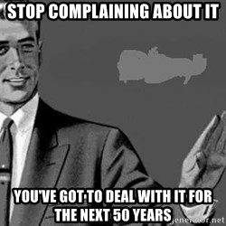 Correction Man  - Stop complaining about it You've got to deal with it for the next 50 years