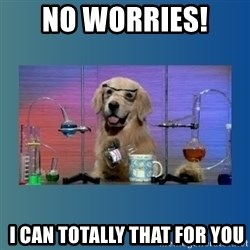 Chemistry Dog - no worries!   i can totally that for you