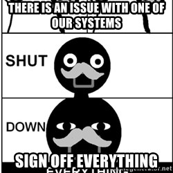 Shut Down Everything - There is an issue with one of our systems Sign off everything