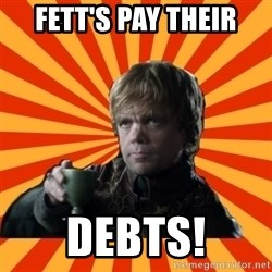 Tyrion Lannister - Fett's Pay Their Debts!