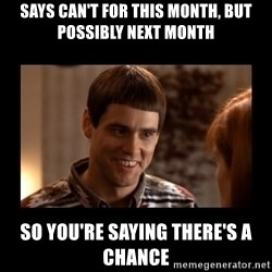 Lloyd-So you're saying there's a chance! - Says can't for this month, but possibly next month So you're saying there's a chance
