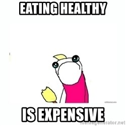 sad do all the things - Eating healthy is expensive