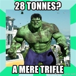 THe Incredible hulk - 28 tonnes? A mere trifle