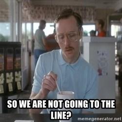 so i guess you could say things are getting pretty serious -  so we are not going to the line?