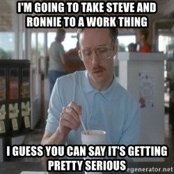 so i guess you could say things are getting pretty serious - I'm going to take Steve and Ronnie to a Work thing I guess you can say it's getting pretty serious