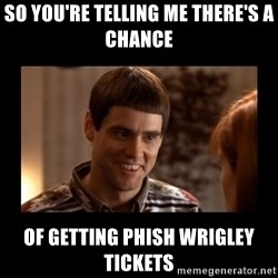 Lloyd-So you're saying there's a chance! - so you're telling me there's a chance  of getting Phish Wrigley tickets
