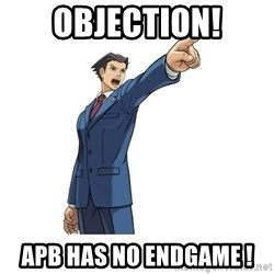 OBJECTION - OBJECTION! APB HAS NO ENDGAME !
