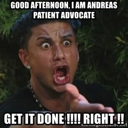Angry Guido  - Good afternoon, I am Andreas  Patient Advocate GET IT DONE !!!! RIGHT !!