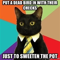 Business Cat - put a dead bird in with their checks just to sweeten the pot