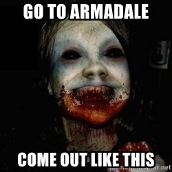 scary meme - go to armadale  come out like this