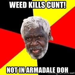 Abo - weed kills cunt! not in armadale doh