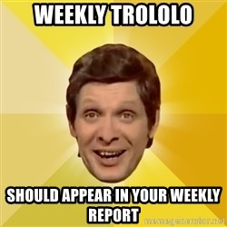 Trolololololll - Weekly trololo should appear in your weekly report
