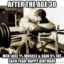 Sad Bodybuilder - After the age 30 Men lose 1% muscle & gain 5% fat each year. Happy birthday