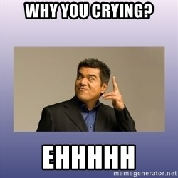 George lopez - Why you crying? Ehhhhh