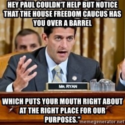 Paul Ryan Meme  - Hey Paul couldn't help but notice that the House Freedom Caucus has you over a barrel    Which puts your mouth right about at the right place for our purposes.""